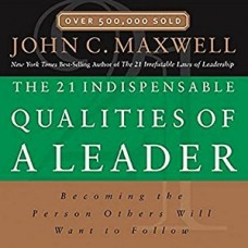 The 21 Indispensable Qualities of a Leader-Becoming the Person Others Will Want to Follow