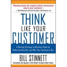 Think Like Your Customer-A Winning Strategy to Maximize Sales by Understanding and Influencing How and Why Your Customers Buy