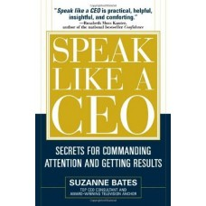 Speak Like a CEO-Secrets for Commanding Attention and Getting Results