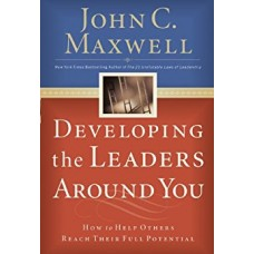 Developing the Leaders Around You-How to Help Others Reach Their Full Potential
