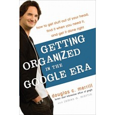 Getting Organized in the Google Era-How to Get Stuff out of Your Head Find It When You Need It and Get It Done Right