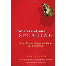 Transformational Speaking-If You Want to Change the World Tell a Better Story