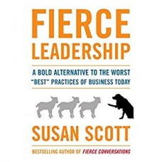 Fierce Leadership-A Bold Alternative to the Worst Best Business Practices of Today