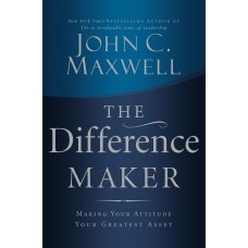 The Difference Maker-Making Your Attitude Your Greatest Asset