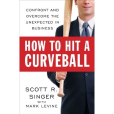 How to Hit a Curveball-Confront and Overcome the Unexpected in Business