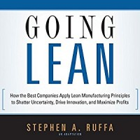 Going Lean: How the Best Companies Apply Lean Manufacturing Principles to Shatter Uncertainty, Going Lean: How the Best Companies Apply Lean Manufacturing Principles to Shatter Uncertainty, Drive Innovation, and Maximize Profits