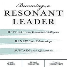Becoming a Resonant Leader - Develop Your Emotional Intelligence, Renew Your Relationships, Sustain Your Effectiveness