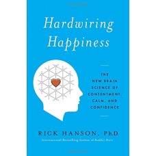 Hardwiring Happiness: The New Brain Science of Contentment, Calm, and Confidence: The New Brain Science of Contentment, Calm, and Confidence