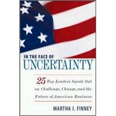 In the Face of Uncertainty: 25 Top Leaders Speak Out on Challenge, Change, and the Future of American Business