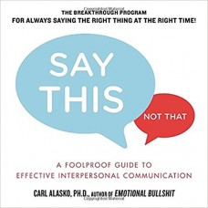 Say This Not That: A Foolproof Guide to Effective Interpersonal Communication