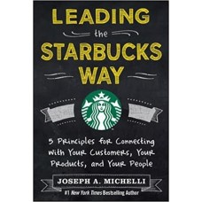Leading the Starbucks Way - 5 Principles for Connecting with Your Customers, Your Products, and Your People