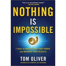 Nothing Is Impossible - 7 Easy and Effective Steps to Realize Your True Power and Maximize Your Results