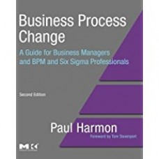 Business Process Change: A Guide for Business Managers and BPM and Six Sigma Professionals, Second Edition