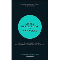 The Little Black Book for Managers How to Maximize Your Key Management Moments of Power
