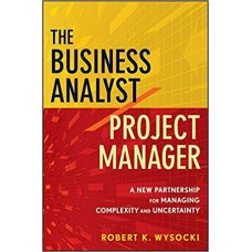 The Business Analyst Project Manager: A New Partnership for Managing Complexity and Uncertainty