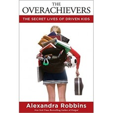 The Overachievers The Secret Lives of Driven Kids by Alexandra Robbins